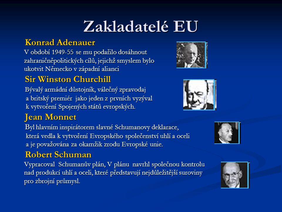 Zakladatelé EU Konrad Adenauer Konrad Adenauer V období 1949-55 se mu podařilo dosáhnout V období 1949-55 se mu podařilo dosáhnout zahraničněpolitických cílů, jejichž smyslem bylo zahraničněpolitických cílů, jejichž smyslem bylo ukotvit Německo v západní alianci ukotvit Německo v západní alianci Sir Winston Churchill Sir Winston Churchill Bývalý armádní důstojník, válečný zpravodaj Bývalý armádní důstojník, válečný zpravodaj a britský premiér jako jeden z prvních vyzýval a britský premiér jako jeden z prvních vyzýval k vytvoření Spojených států evropských.