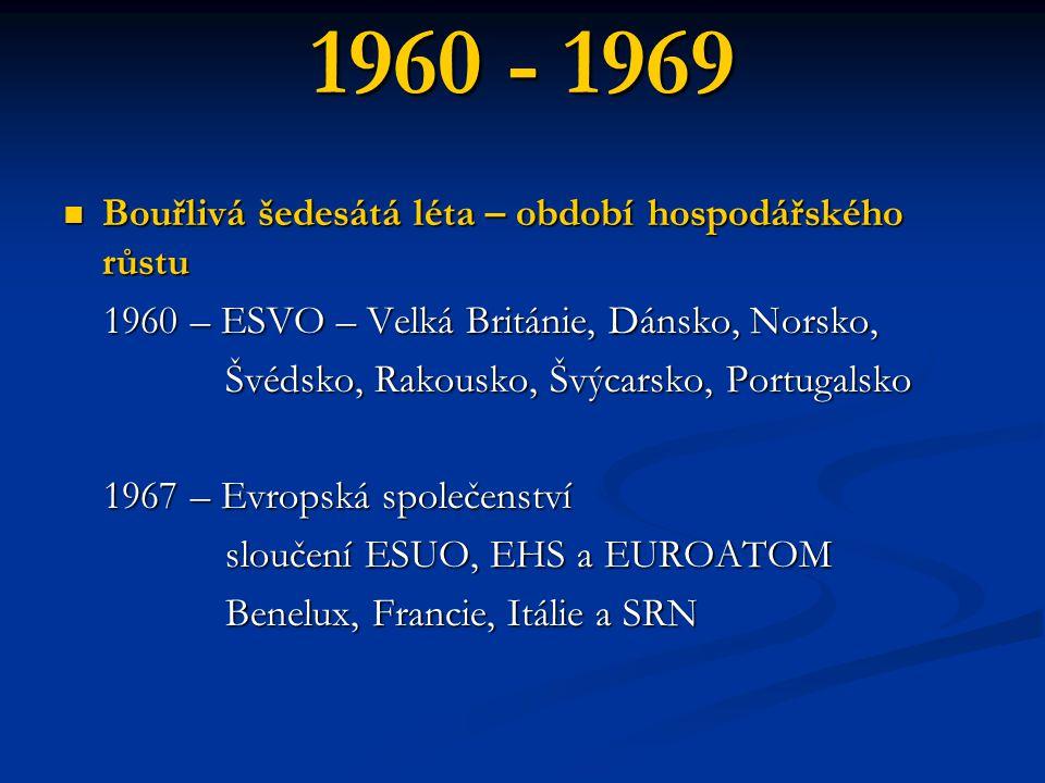 1960 - 1969 Bouřlivá šedesátá léta – období hospodářského růstu Bouřlivá šedesátá léta – období hospodářského růstu 1960 – ESVO – Velká Británie, Dánsko, Norsko, 1960 – ESVO – Velká Británie, Dánsko, Norsko, Švédsko, Rakousko, Švýcarsko, Portugalsko Švédsko, Rakousko, Švýcarsko, Portugalsko 1967 – Evropská společenství 1967 – Evropská společenství sloučení ESUO, EHS a EUROATOM sloučení ESUO, EHS a EUROATOM Benelux, Francie, Itálie a SRN Benelux, Francie, Itálie a SRN