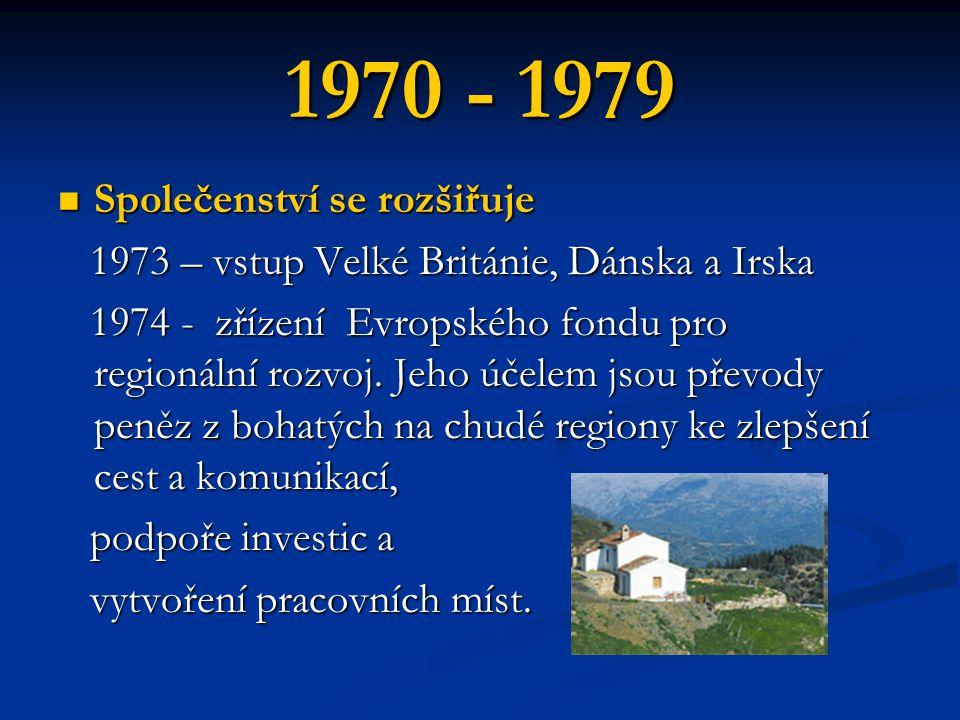 1970 - 1979 Společenství se rozšiřuje Společenství se rozšiřuje 1973 – vstup Velké Británie, Dánska a Irska 1973 – vstup Velké Británie, Dánska a Irska 1974 - zřízení Evropského fondu pro regionální rozvoj.