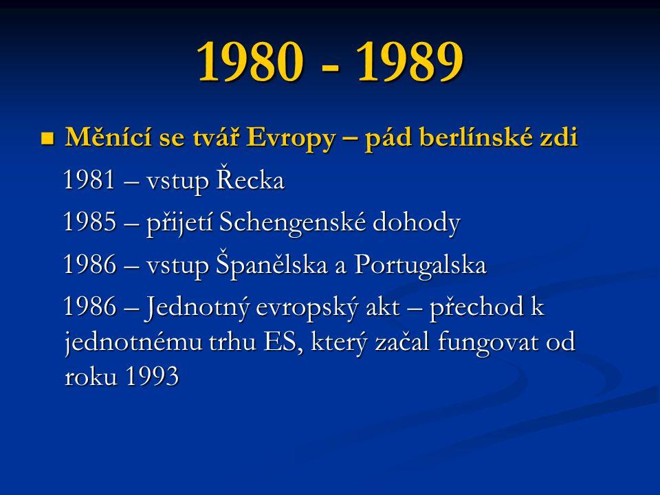 1980 - 1989 Měnící se tvář Evropy – pád berlínské zdi Měnící se tvář Evropy – pád berlínské zdi 1981 – vstup Řecka 1981 – vstup Řecka 1985 – přijetí Schengenské dohody 1985 – přijetí Schengenské dohody 1986 – vstup Španělska a Portugalska 1986 – vstup Španělska a Portugalska 1986 – Jednotný evropský akt – přechod k jednotnému trhu ES, který začal fungovat od roku 1993 1986 – Jednotný evropský akt – přechod k jednotnému trhu ES, který začal fungovat od roku 1993