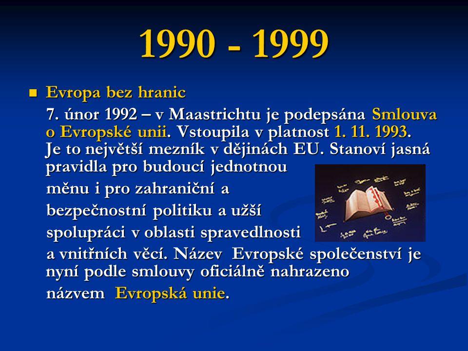 1990 - 1999 Evropa bez hranic Evropa bez hranic 7. únor 1992 – v Maastrichtu je podepsána Smlouva o Evropské unii. Vstoupila v platnost 1. 11. 1993. J
