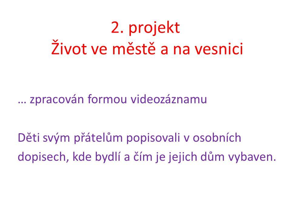 2. projekt Život ve městě a na vesnici … zpracován formou videozáznamu Děti svým přátelům popisovali v osobních dopisech, kde bydlí a čím je jejich dů