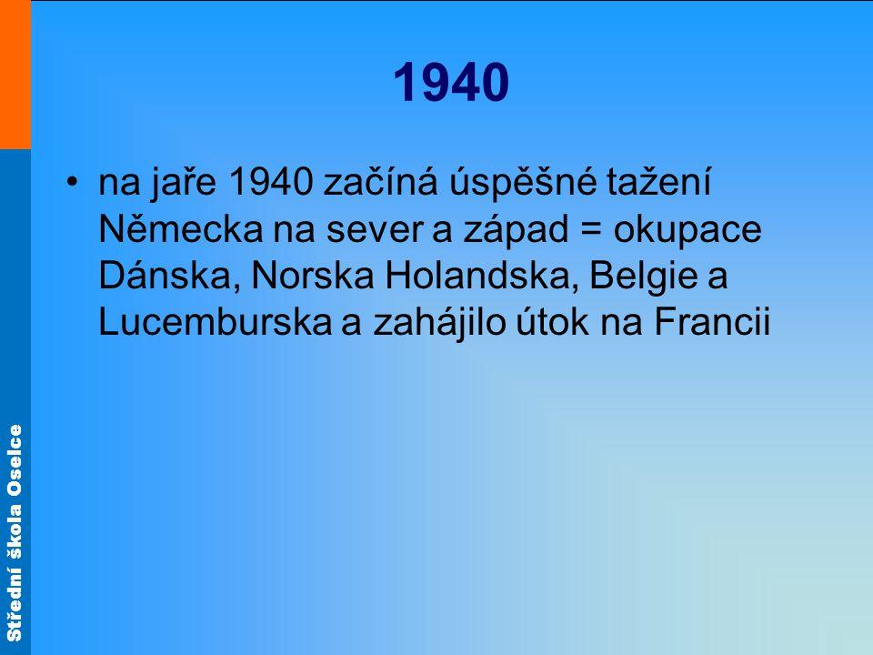 Střední škola Oselce 1940 na jaře 1940 začíná úspěšné tažení Německa na sever a západ = okupace Dánska, Norska Holandska, Belgie a Lucemburska a zahájilo útok na Francii
