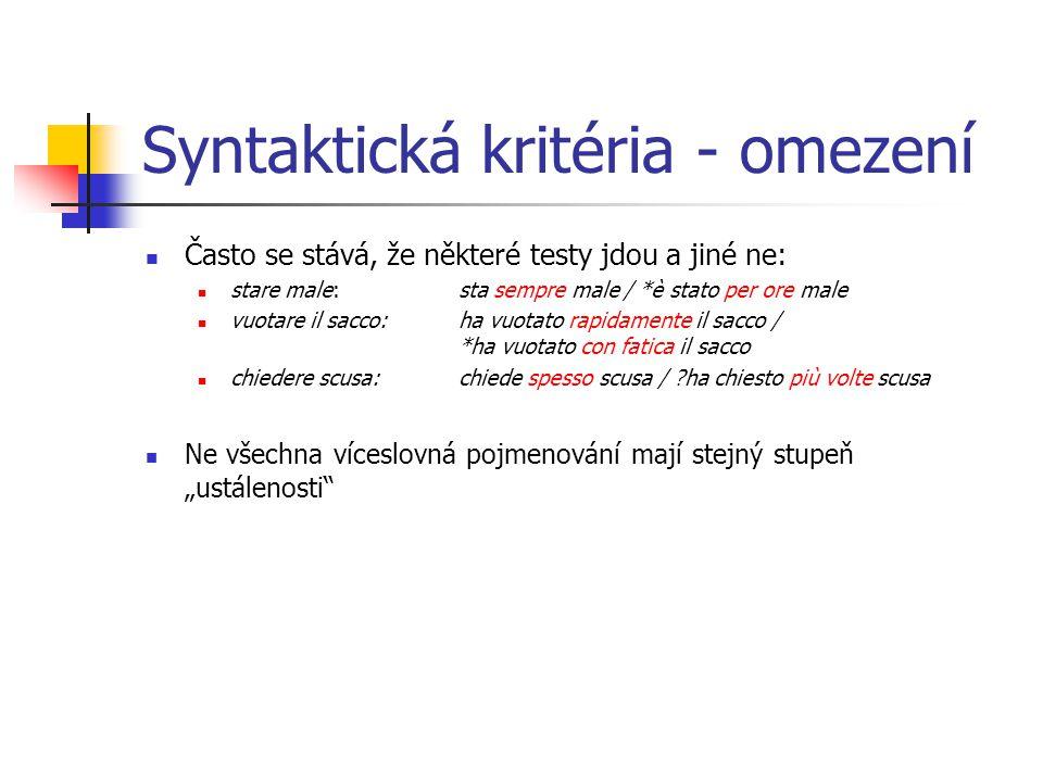 Syntaktická kritéria - omezení Často se stává, že některé testy jdou a jiné ne: stare male: sta sempre male / *è stato per ore male vuotare il sacco: