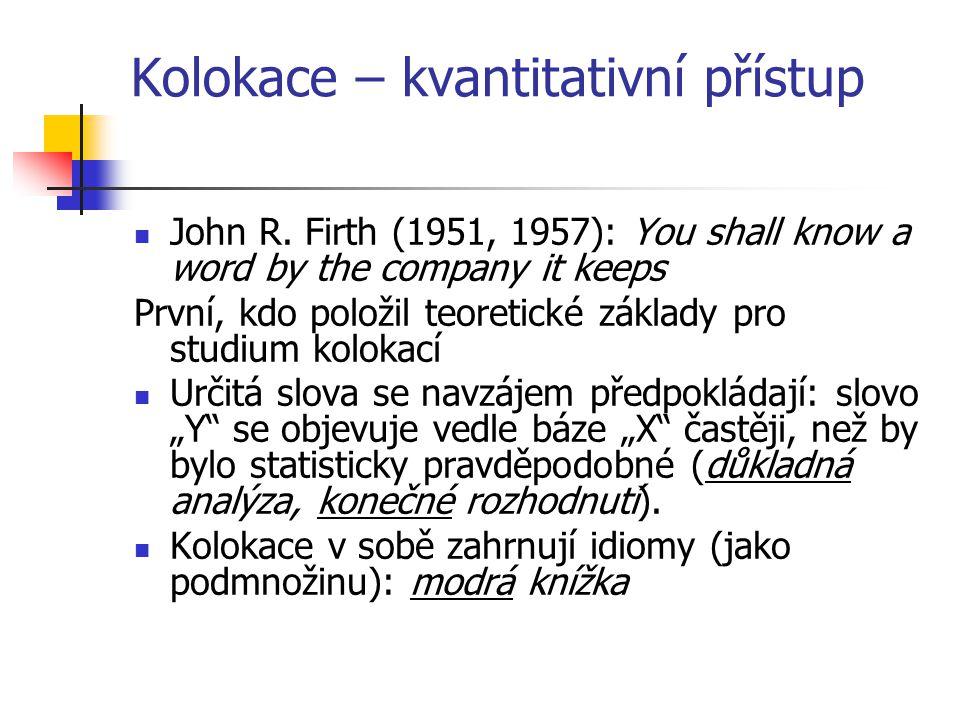 Kolokace – kvantitativní přístup John R. Firth (1951, 1957): You shall know a word by the company it keeps První, kdo položil teoretické základy pro s