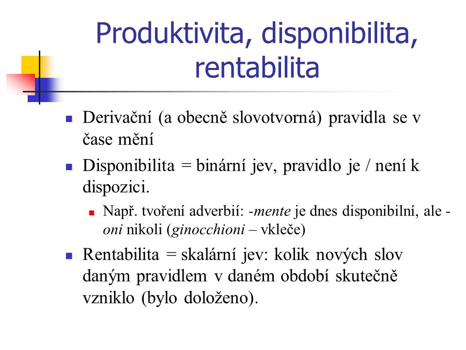 Produktivita, disponibilita, rentabilita Derivační (a obecně slovotvorná) pravidla se v čase mění Disponibilita = binární jev, pravidlo je / není k di