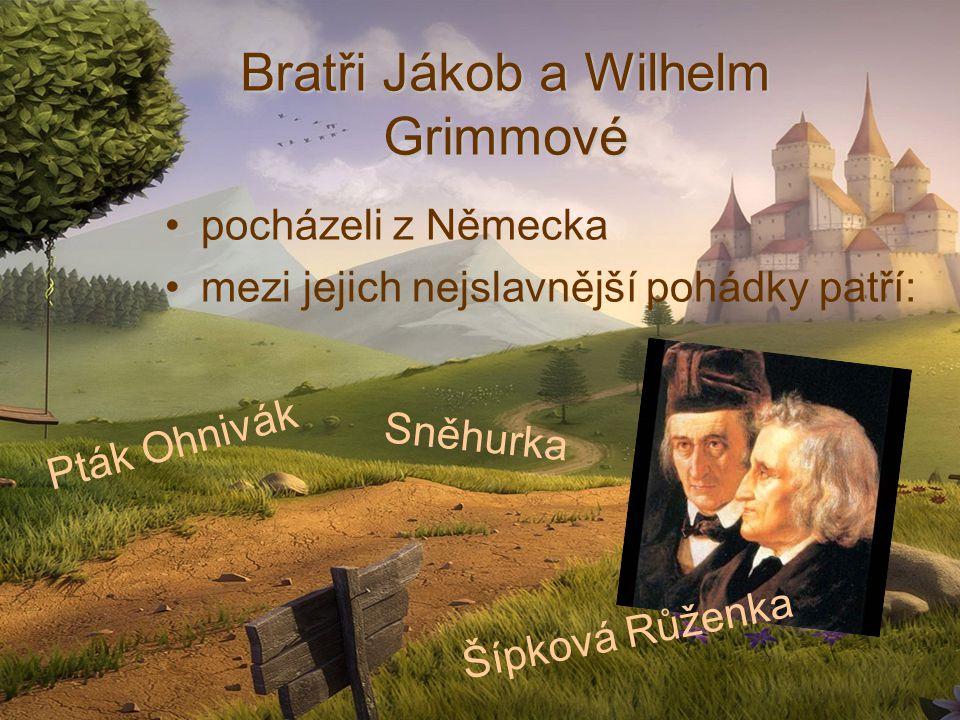 Bratři Jákob a Wilhelm Grimmové pocházeli z Německa mezi jejich nejslavnější pohádky patří: Pták Ohnivák Šípková Růženka Sněhurka
