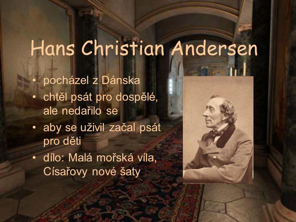 Hans Christian Andersen pocházel z Dánska chtěl psát pro dospělé, ale nedařilo se aby se uživil začal psát pro děti dílo: Malá mořská víla, Císařovy n