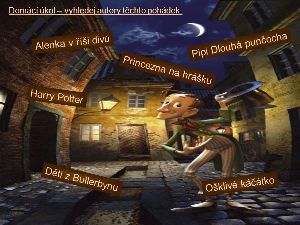 Domácí úkol – vyhledej autory těchto pohádek: Harry Potter Pipi Dlouhá punčocha Alenka v říši divů Ošklivé káčátko Děti z Bullerbynu Princezna na hráš