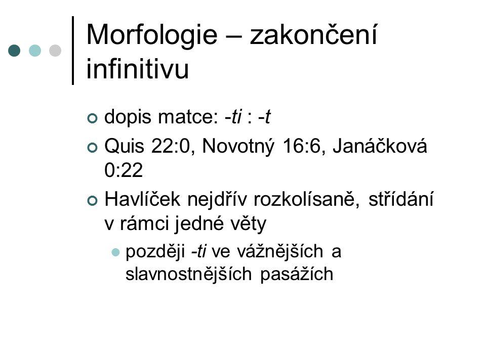 Morfologie – zakončení infinitivu dopis matce: -ti : -t Quis 22:0, Novotný 16:6, Janáčková 0:22 Havlíček nejdřív rozkolísaně, střídání v rámci jedné věty později -ti ve vážnějších a slavnostnějších pasážích
