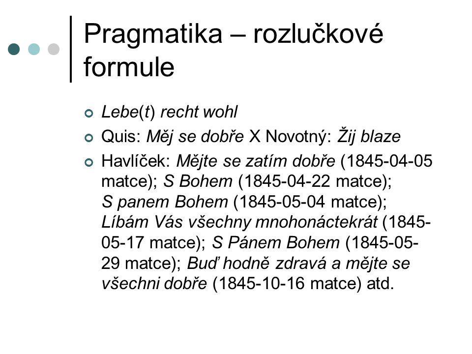 Pragmatika – rozlučkové formule Lebe(t) recht wohl Quis: Měj se dobře X Novotný: Žij blaze Havlíček: Mějte se zatím dobře (1845-04-05 matce); S Bohem (1845-04-22 matce); S panem Bohem (1845-05-04 matce); Líbám Vás všechny mnohonáctekrát (1845- 05-17 matce); S Pánem Bohem (1845-05- 29 matce); Buď hodně zdravá a mějte se všechni dobře (1845-10-16 matce) atd.