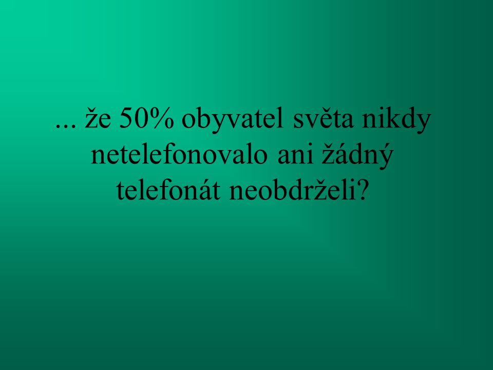 ... že 50% obyvatel světa nikdy netelefonovalo ani žádný telefonát neobdrželi