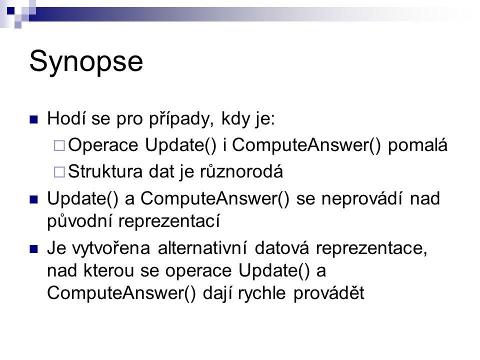 Synopse Hodí se pro případy, kdy je:  Operace Update() i ComputeAnswer() pomalá  Struktura dat je různorodá Update() a ComputeAnswer() se neprovádí