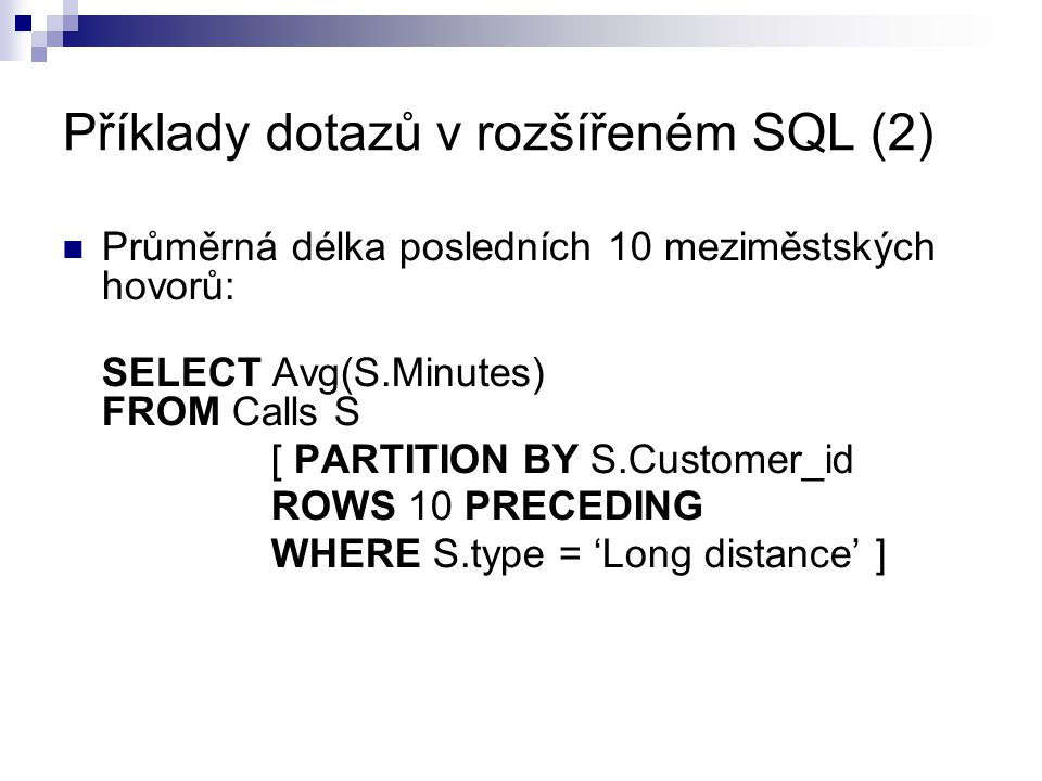 Příklady dotazů v rozšířeném SQL (2) Průměrná délka posledních 10 meziměstských hovorů: SELECT Avg(S.Minutes) FROM Calls S [ PARTITION BY S.Customer_id ROWS 10 PRECEDING WHERE S.type = 'Long distance' ]