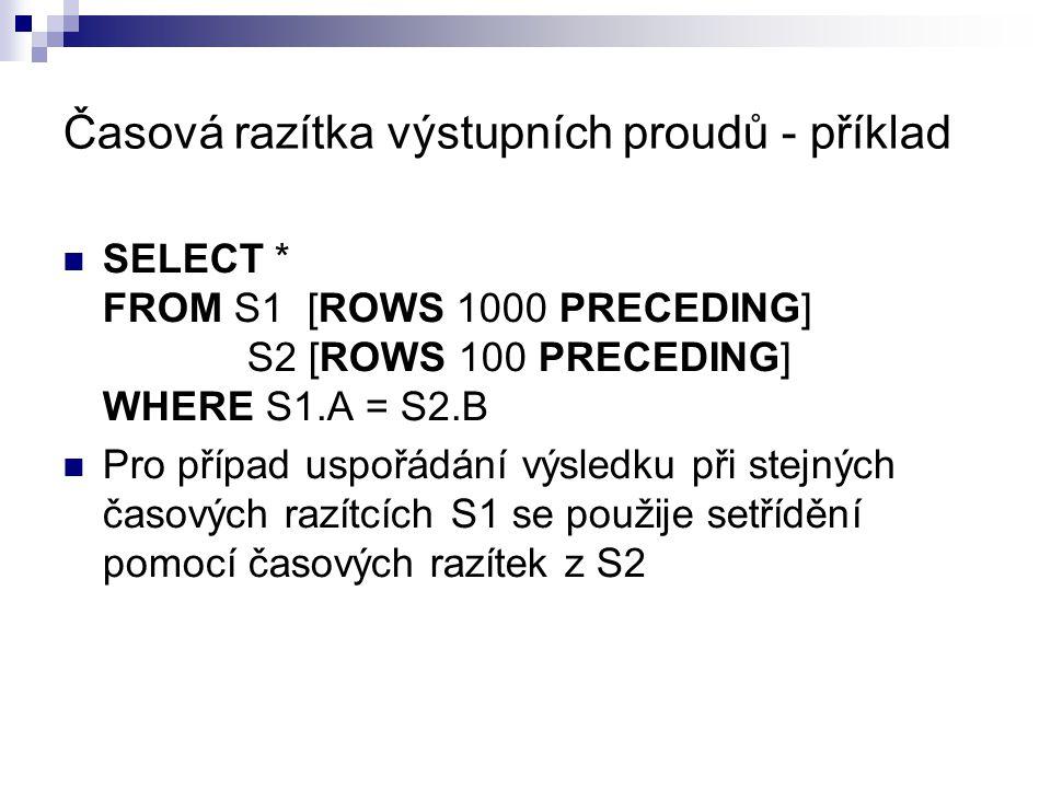 Časová razítka výstupních proudů - příklad SELECT * FROM S1 [ROWS 1000 PRECEDING] S2 [ROWS 100 PRECEDING] WHERE S1.A = S2.B Pro případ uspořádání výsl