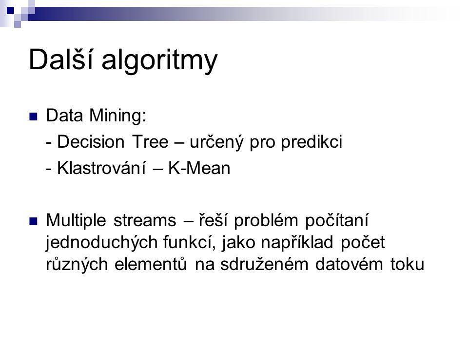 Další algoritmy Data Mining: - Decision Tree – určený pro predikci - Klastrování – K-Mean Multiple streams – řeší problém počítaní jednoduchých funkcí