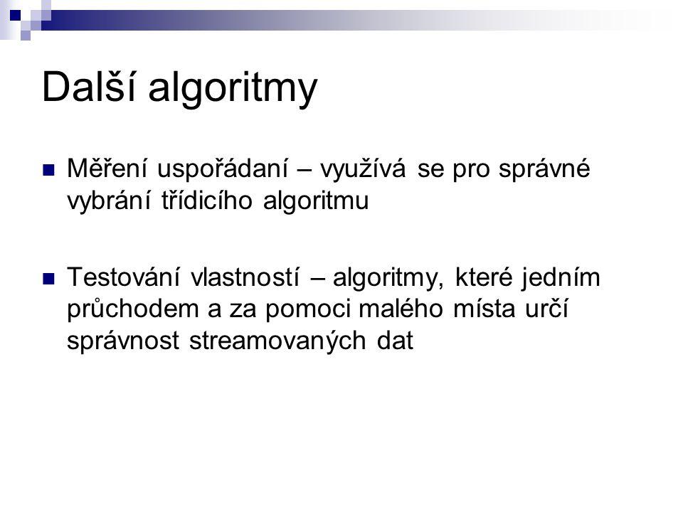 Další algoritmy Měření uspořádaní – využívá se pro správné vybrání třídicího algoritmu Testování vlastností – algoritmy, které jedním průchodem a za p