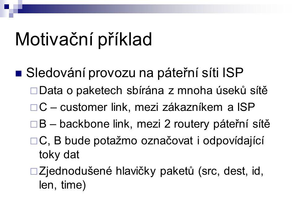 Motivační příklad Sledování provozu na páteřní síti ISP  Data o paketech sbírána z mnoha úseků sítě  C – customer link, mezi zákazníkem a ISP  B –