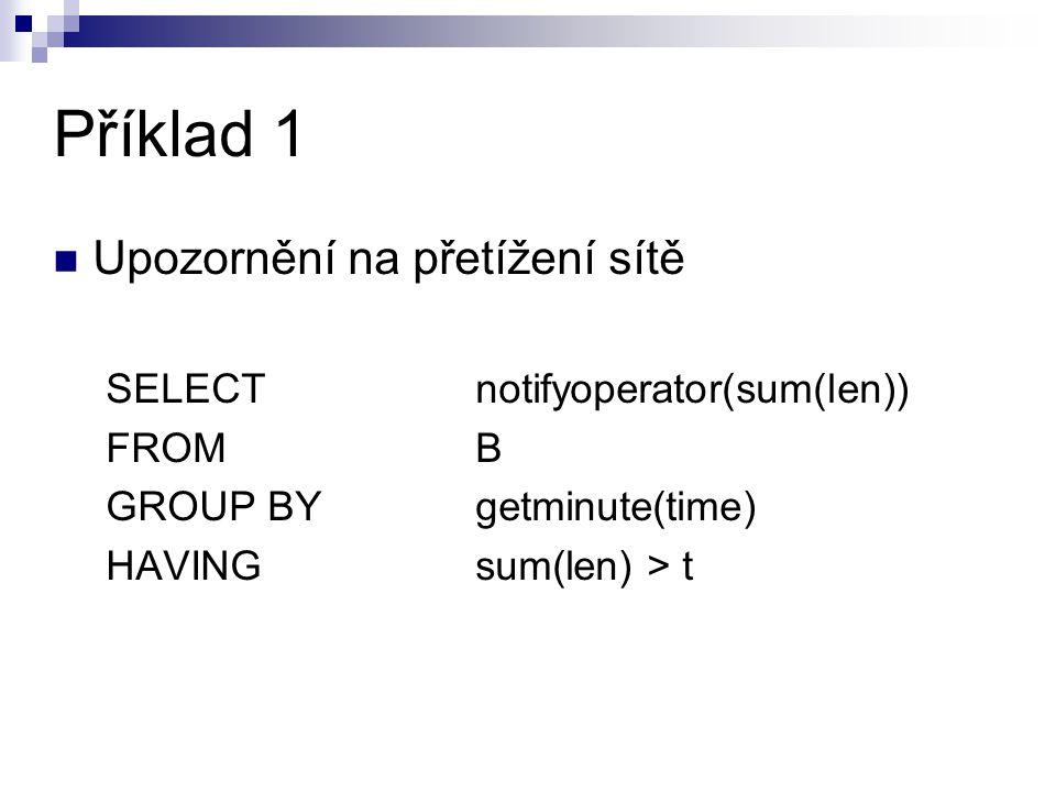 Příklad 1 Upozornění na přetížení sítě SELECT notifyoperator(sum(len)) FROM B GROUP BYgetminute(time) HAVING sum(len) > t