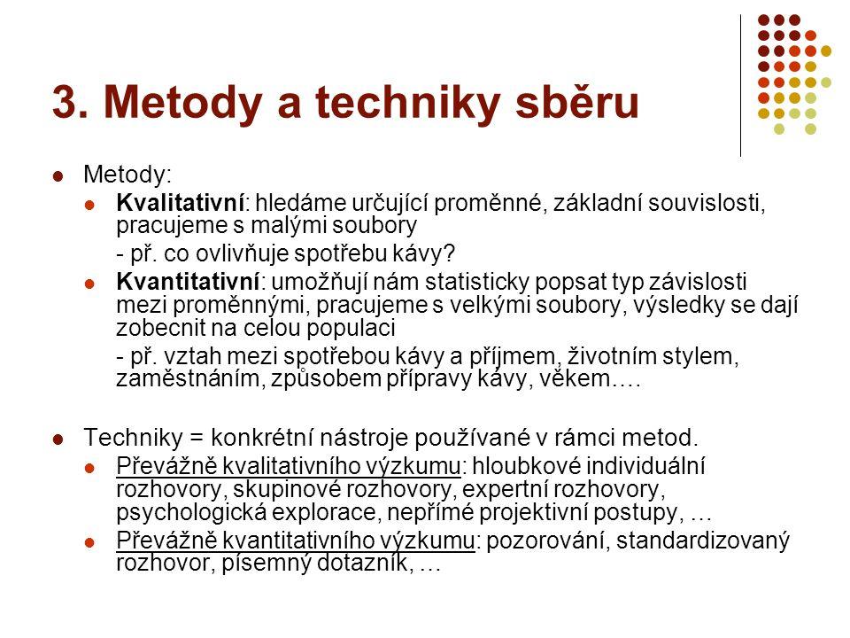 3. Metody a techniky sběru Metody: Kvalitativní: hledáme určující proměnné, základní souvislosti, pracujeme s malými soubory - př. co ovlivňuje spotře