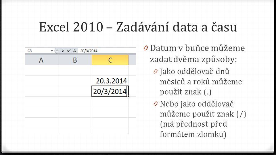 Excel 2010 – Zadávání data a času 0 Datum v buňce můžeme zadat dvěma způsoby: 0 Jako oddělovač dnů měsíců a roků můžeme použít znak (.) 0 Nebo jako oddělovač můžeme použít znak (/) (má přednost před formátem zlomku)
