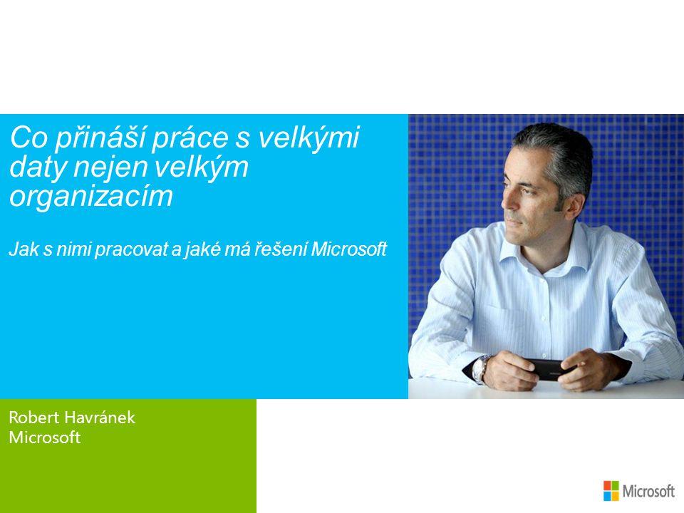 Robert Havránek Microsoft Co přináší práce s velkými daty nejen velkým organizacím Jak s nimi pracovat a jaké má řešení Microsoft