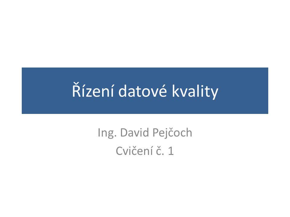 Řízení datové kvality Ing. David Pejčoch Cvičení č. 1