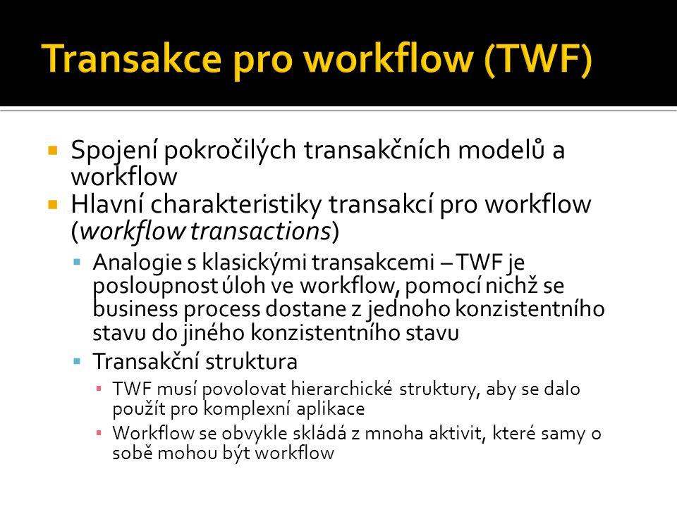  Spojení pokročilých transakčních modelů a workflow  Hlavní charakteristiky transakcí pro workflow (workflow transactions)  Analogie s klasickými transakcemi – TWF je posloupnost úloh ve workflow, pomocí nichž se business process dostane z jednoho konzistentního stavu do jiného konzistentního stavu  Transakční struktura ▪ TWF musí povolovat hierarchické struktury, aby se dalo použít pro komplexní aplikace ▪ Workflow se obvykle skládá z mnoha aktivit, které samy o sobě mohou být workflow