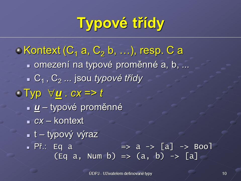 10ÚDPJ - Uživatelem definované typy Typové třídy Kontext (C 1 a, C 2 b, …), resp. C a omezení na typové proměnné a, b,... omezení na typové proměnné a