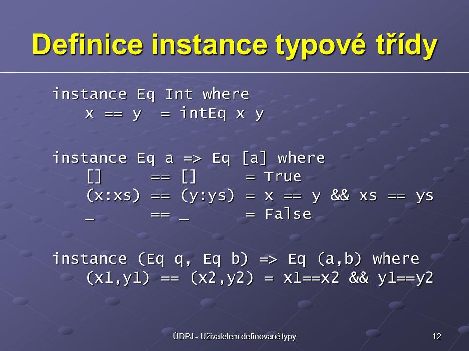 12ÚDPJ - Uživatelem definované typy Definice instance typové třídy instance Eq Int where x == y = intEq x y instance Eq a => Eq [a] where [] == [] = True (x:xs) == (y:ys) = x == y && xs == ys _ == _ = False instance (Eq q, Eq b) => Eq (a,b) where (x1,y1) == (x2,y2) = x1==x2 && y1==y2