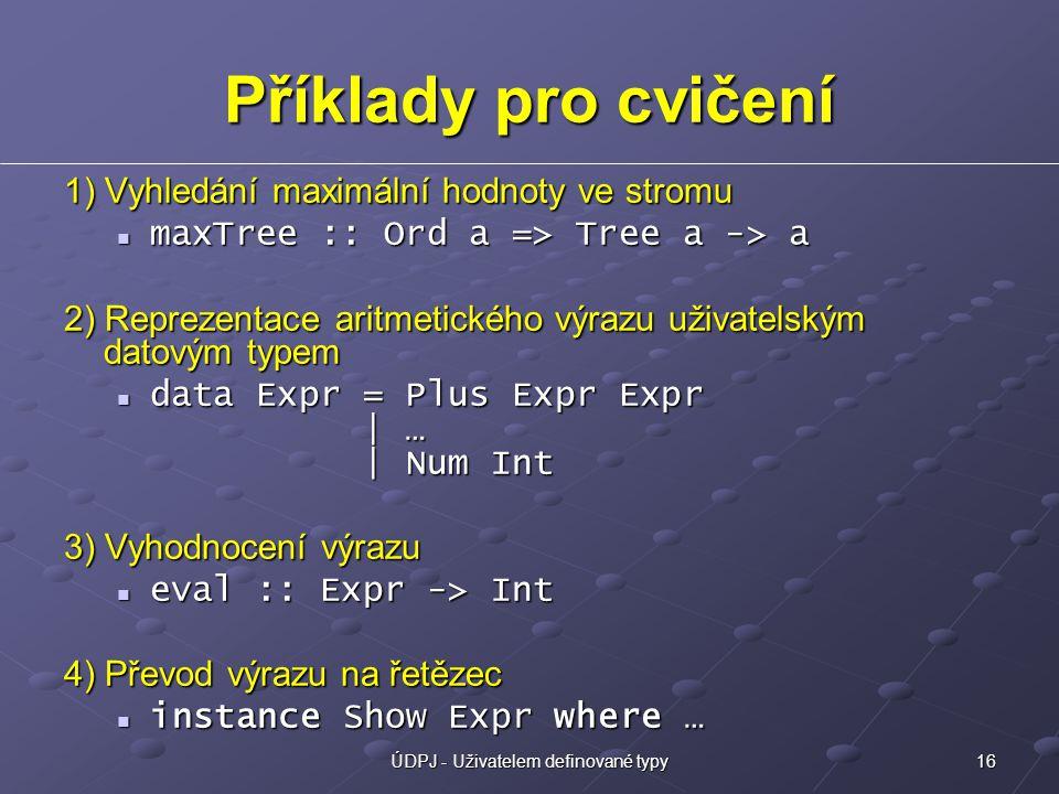 16ÚDPJ - Uživatelem definované typy Příklady pro cvičení 1) Vyhledání maximální hodnoty ve stromu maxTree :: Ord a => Tree a -> a maxTree :: Ord a => Tree a -> a 2) Reprezentace aritmetického výrazu uživatelským datovým typem data Expr = Plus Expr Expr | … | Num Int data Expr = Plus Expr Expr | … | Num Int 3) Vyhodnocení výrazu eval :: Expr -> Int eval :: Expr -> Int 4) Převod výrazu na řetězec instance Show Expr where … instance Show Expr where …