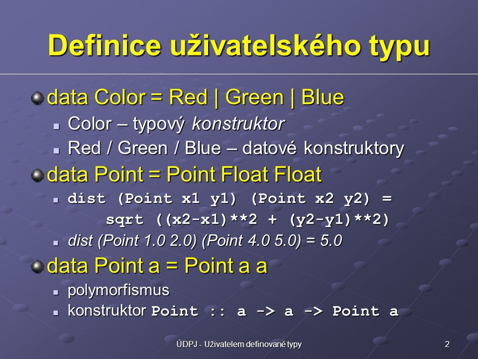 2ÚDPJ - Uživatelem definované typy Definice uživatelského typu data Color = Red | Green | Blue Color – typový konstruktor Color – typový konstruktor Red / Green / Blue – datové konstruktory Red / Green / Blue – datové konstruktory data Point = Point Float Float dist (Point x1 y1) (Point x2 y2) = dist (Point x1 y1) (Point x2 y2) = sqrt ((x2-x1)**2 + (y2-y1)**2) sqrt ((x2-x1)**2 + (y2-y1)**2) dist (Point 1.0 2.0) (Point 4.0 5.0) = 5.0 dist (Point 1.0 2.0) (Point 4.0 5.0) = 5.0 data Point a = Point a a polymorfismus polymorfismus konstruktor Point :: a -> a -> Point a konstruktor Point :: a -> a -> Point a