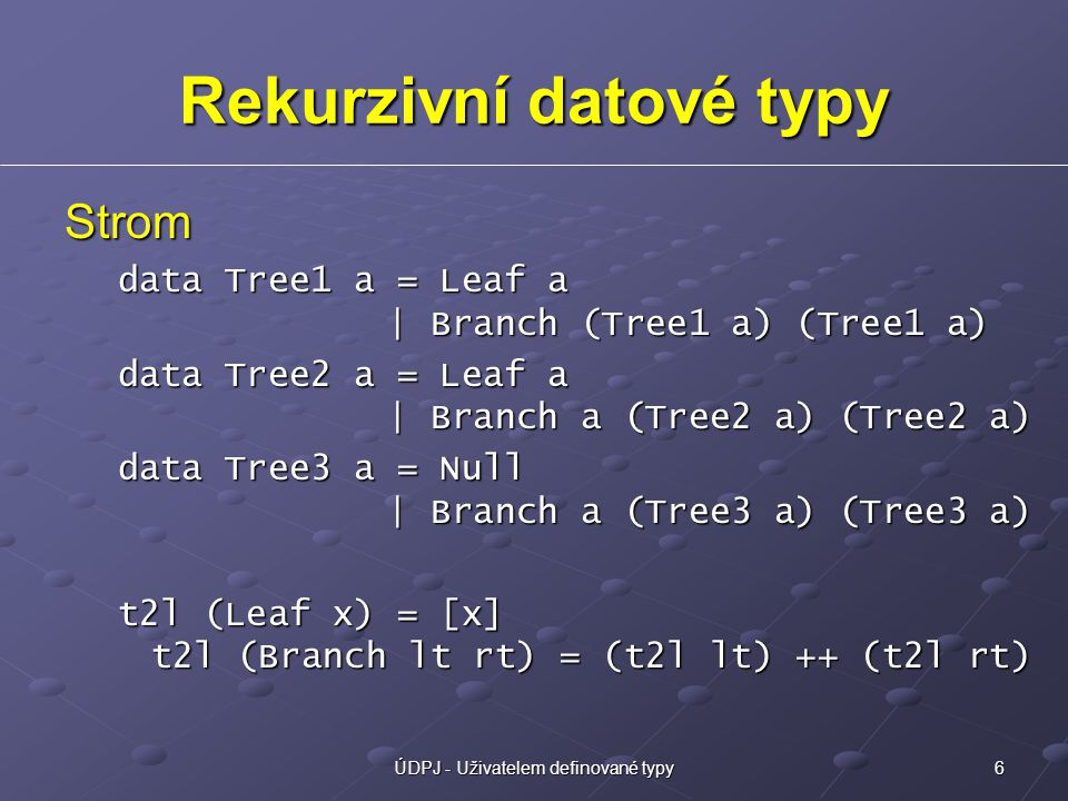 6ÚDPJ - Uživatelem definované typy Rekurzivní datové typy Strom data Tree1 a = Leaf a | Branch (Tree1 a) (Tree1 a) data Tree2 a = Leaf a | Branch a (Tree2 a) (Tree2 a) data Tree3 a = Null | Branch a (Tree3 a) (Tree3 a) t2l (Leaf x) = [x] t2l (Branch lt rt) = (t2l lt) ++ (t2l rt)