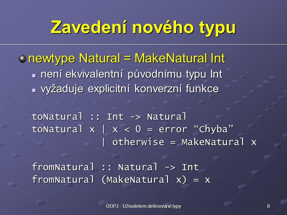 8ÚDPJ - Uživatelem definované typy Zavedení nového typu newtype Natural = MakeNatural Int není ekvivalentní původnímu typu Int není ekvivalentní původnímu typu Int vyžaduje explicitní konverzní funkce vyžaduje explicitní konverzní funkce toNatural :: Int -> Natural toNatural x | x < 0 = error Chyba | otherwise = MakeNatural x | otherwise = MakeNatural x fromNatural :: Natural -> Int fromNatural (MakeNatural x) = x