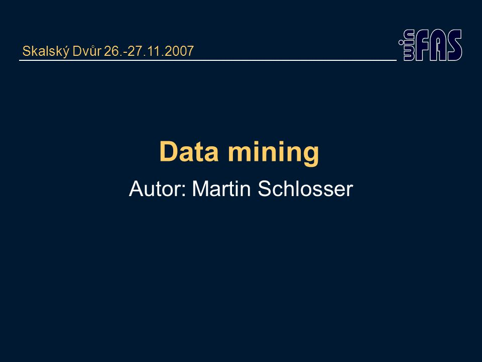 Data mining Autor: Martin Schlosser Skalský Dvůr 26.-27.11.2007