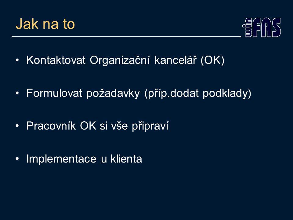 Jak na to Kontaktovat Organizační kancelář (OK) Formulovat požadavky (příp.dodat podklady) Pracovník OK si vše připraví Implementace u klienta