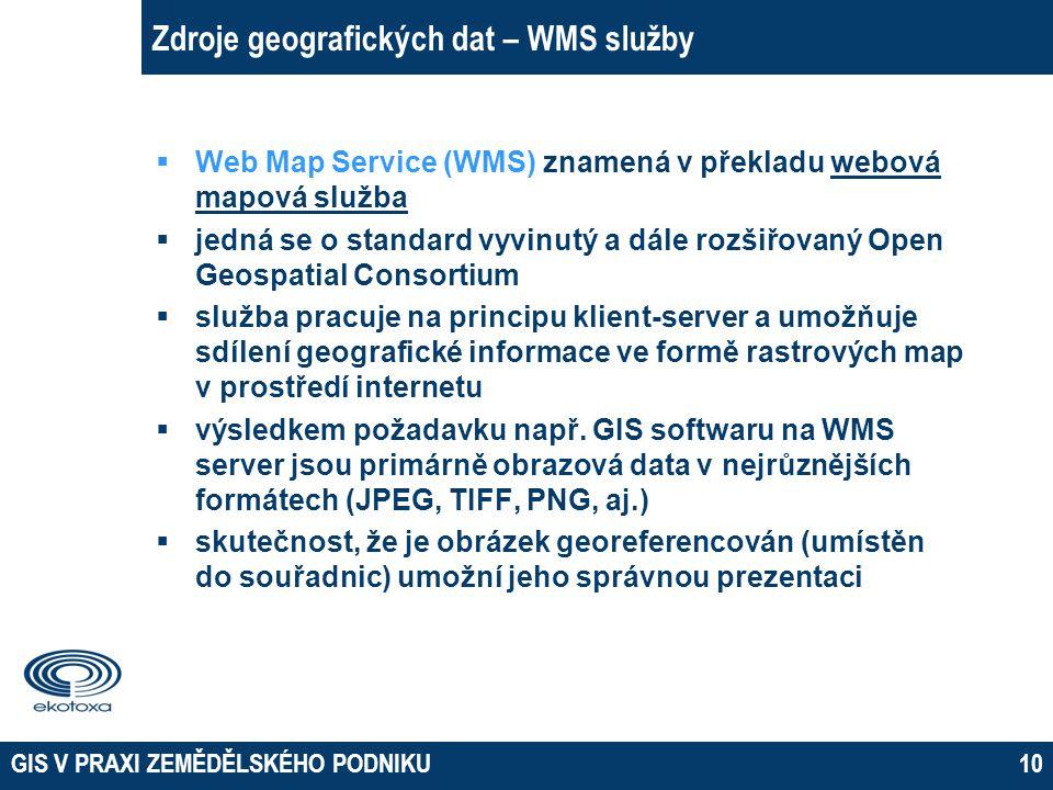 GIS V PRAXI ZEMĚDĚLSKÉHO PODNIKU10 Zdroje geografických dat – WMS služby  Web Map Service (WMS) znamená v překladu webová mapová služba  jedná se o