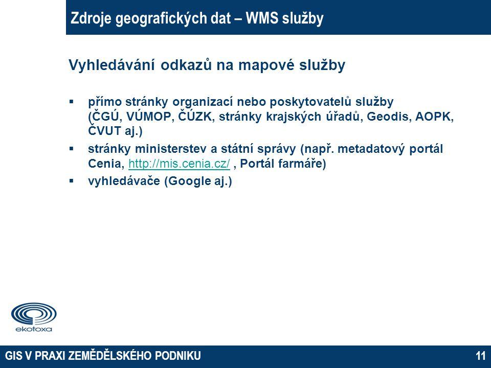 GIS V PRAXI ZEMĚDĚLSKÉHO PODNIKU11 Zdroje geografických dat – WMS služby Vyhledávání odkazů na mapové služby  přímo stránky organizací nebo poskytova