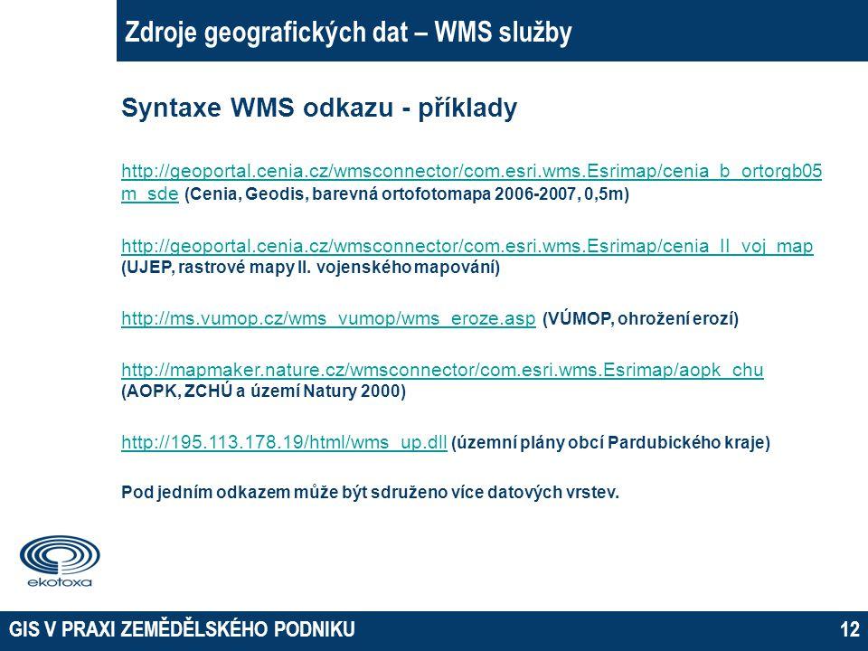 GIS V PRAXI ZEMĚDĚLSKÉHO PODNIKU12 Zdroje geografických dat – WMS služby Syntaxe WMS odkazu - příklady http://geoportal.cenia.cz/wmsconnector/com.esri