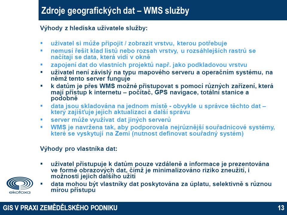 GIS V PRAXI ZEMĚDĚLSKÉHO PODNIKU13 Zdroje geografických dat – WMS služby Výhody z hlediska uživatele služby:  uživatel si může připojit / zobrazit vr