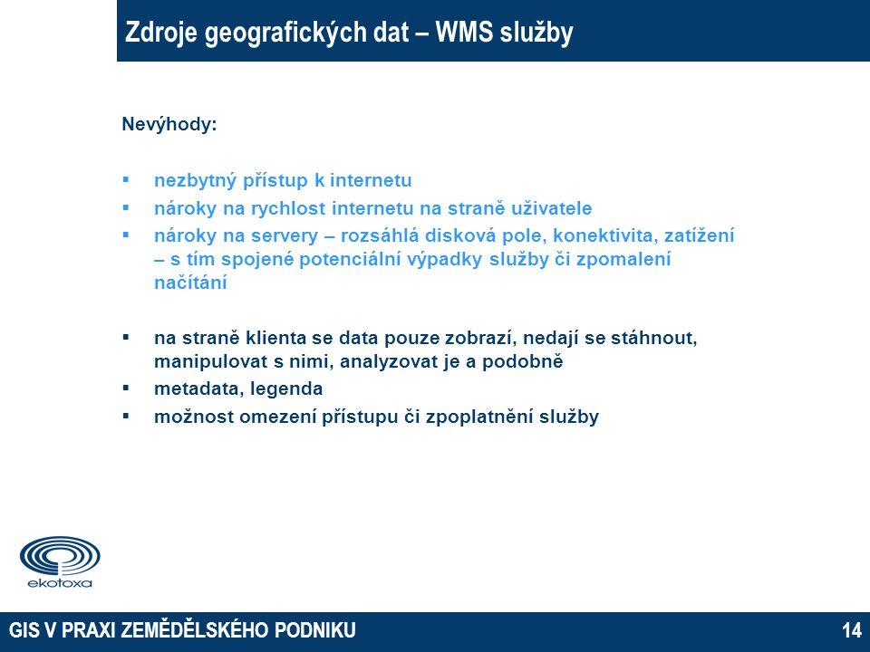 GIS V PRAXI ZEMĚDĚLSKÉHO PODNIKU14 Zdroje geografických dat – WMS služby Nevýhody:  nezbytný přístup k internetu  nároky na rychlost internetu na st