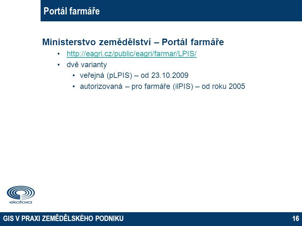 GIS V PRAXI ZEMĚDĚLSKÉHO PODNIKU16 Portál farmáře Ministerstvo zemědělství – Portál farmáře http://eagri.cz/public/eagri/farmar/LPIS/ dvě varianty veř