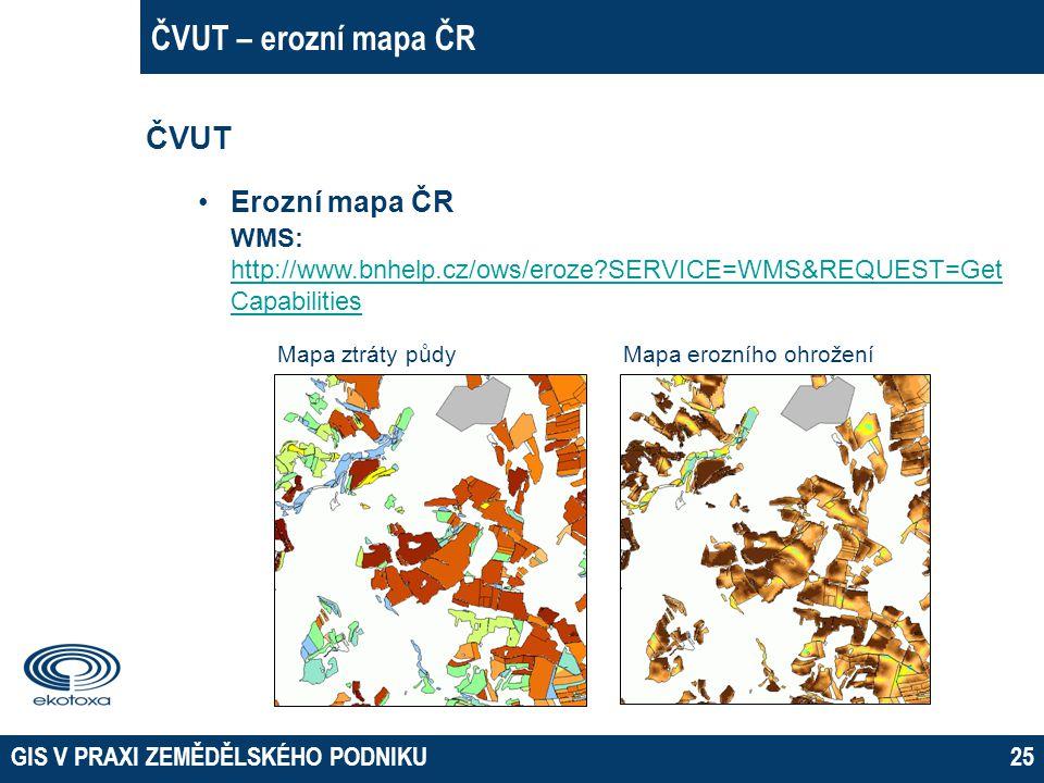 GIS V PRAXI ZEMĚDĚLSKÉHO PODNIKU25 ČVUT – erozní mapa ČR ČVUT Erozní mapa ČR WMS: http://www.bnhelp.cz/ows/eroze?SERVICE=WMS&REQUEST=Get Capabilities