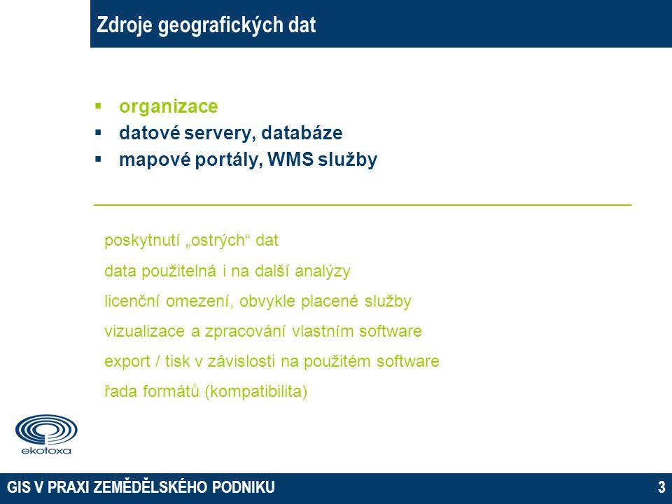 GIS V PRAXI ZEMĚDĚLSKÉHO PODNIKU14 Zdroje geografických dat – WMS služby Nevýhody:  nezbytný přístup k internetu  nároky na rychlost internetu na straně uživatele  nároky na servery – rozsáhlá disková pole, konektivita, zatížení – s tím spojené potenciální výpadky služby či zpomalení načítání  na straně klienta se data pouze zobrazí, nedají se stáhnout, manipulovat s nimi, analyzovat je a podobně  metadata, legenda  možnost omezení přístupu či zpoplatnění služby