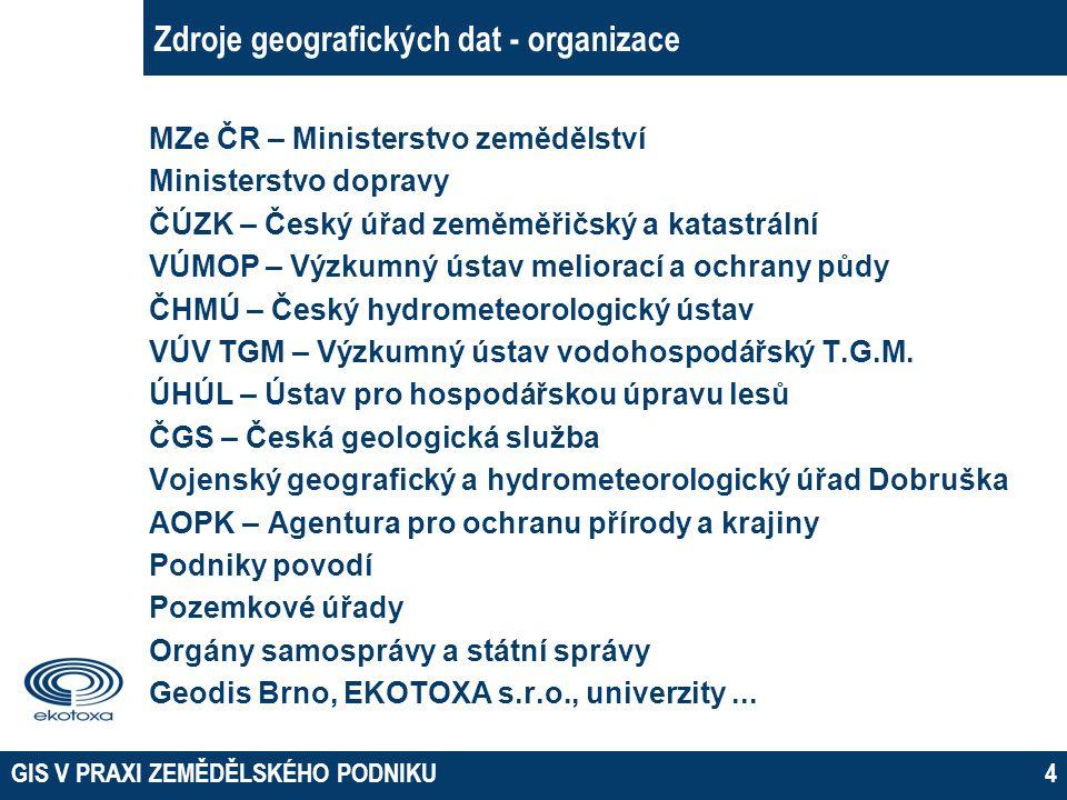 GIS V PRAXI ZEMĚDĚLSKÉHO PODNIKU4 Zdroje geografických dat - organizace MZe ČR – Ministerstvo zemědělství Ministerstvo dopravy ČÚZK – Český úřad zeměm