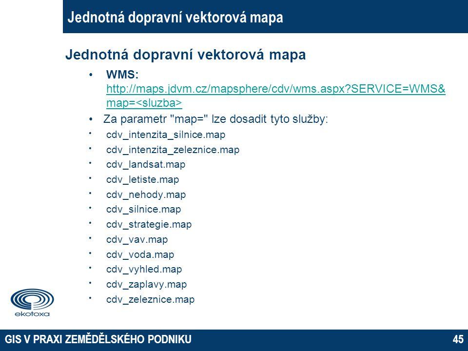GIS V PRAXI ZEMĚDĚLSKÉHO PODNIKU45 Jednotná dopravní vektorová mapa WMS: http://maps.jdvm.cz/mapsphere/cdv/wms.aspx?SERVICE=WMS& map= http://maps.jdvm
