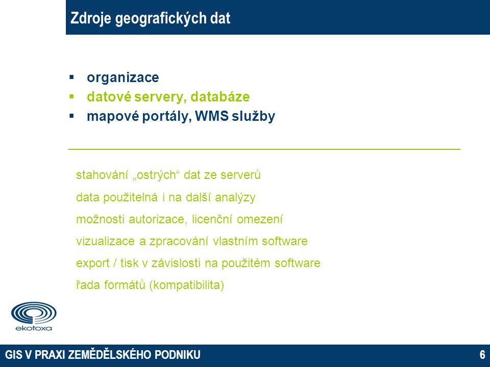 GIS V PRAXI ZEMĚDĚLSKÉHO PODNIKU6 Zdroje geografických dat  organizace  datové servery, databáze  mapové portály, WMS služby ______________________