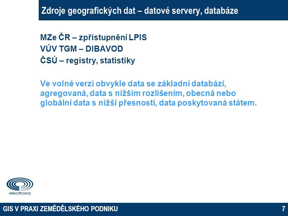 GIS V PRAXI ZEMĚDĚLSKÉHO PODNIKU7 Zdroje geografických dat – datové servery, databáze MZe ČR – zpřístupnění LPIS VÚV TGM – DIBAVOD ČSÚ – registry, sta