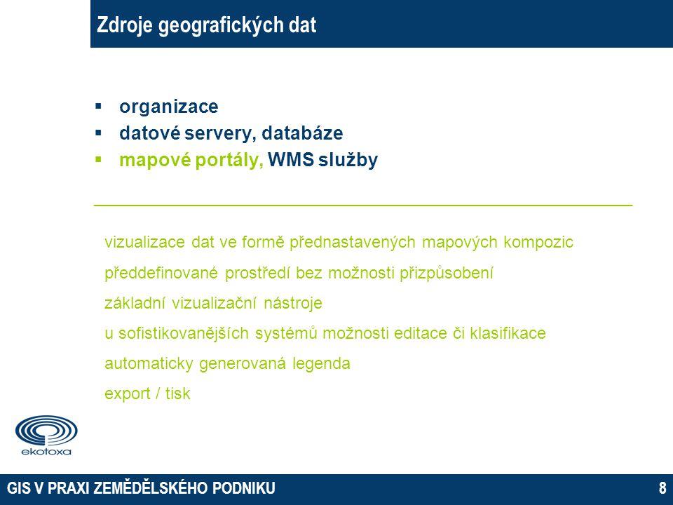 GIS V PRAXI ZEMĚDĚLSKÉHO PODNIKU9 Zdroje geografických dat  organizace  datové servery, databáze  mapové portály, WMS služby __________________________________________________________ načítání dat ze serverů vlastní prostředí pro vizualizaci dat pouze statická vizualizace vlastní mapové kompozice ve vlastním software export / tisk v závislosti na použitém software možnosti autorizace