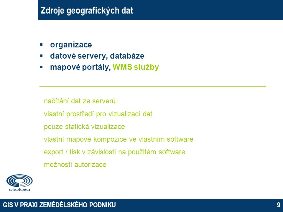 GIS V PRAXI ZEMĚDĚLSKÉHO PODNIKU9 Zdroje geografických dat  organizace  datové servery, databáze  mapové portály, WMS služby ______________________